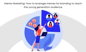 Meme Marketing: How to leverage memes for branding to reach the young generation audience