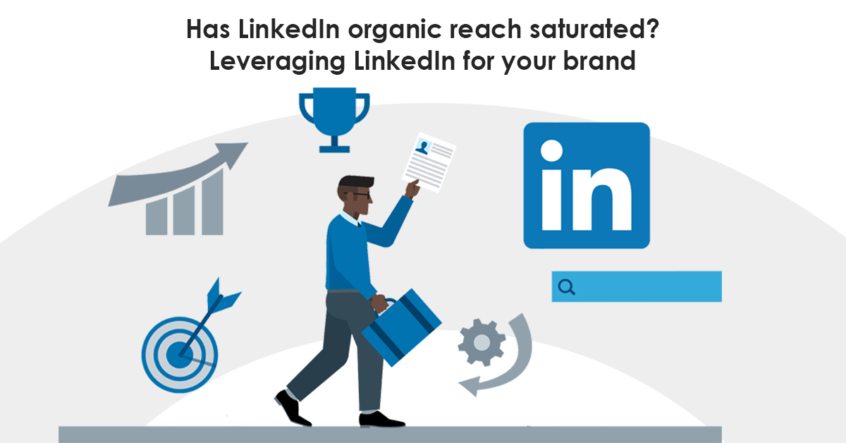 Has LinkedIn organic reach saturated? Leveraging LinkedIn for your brand